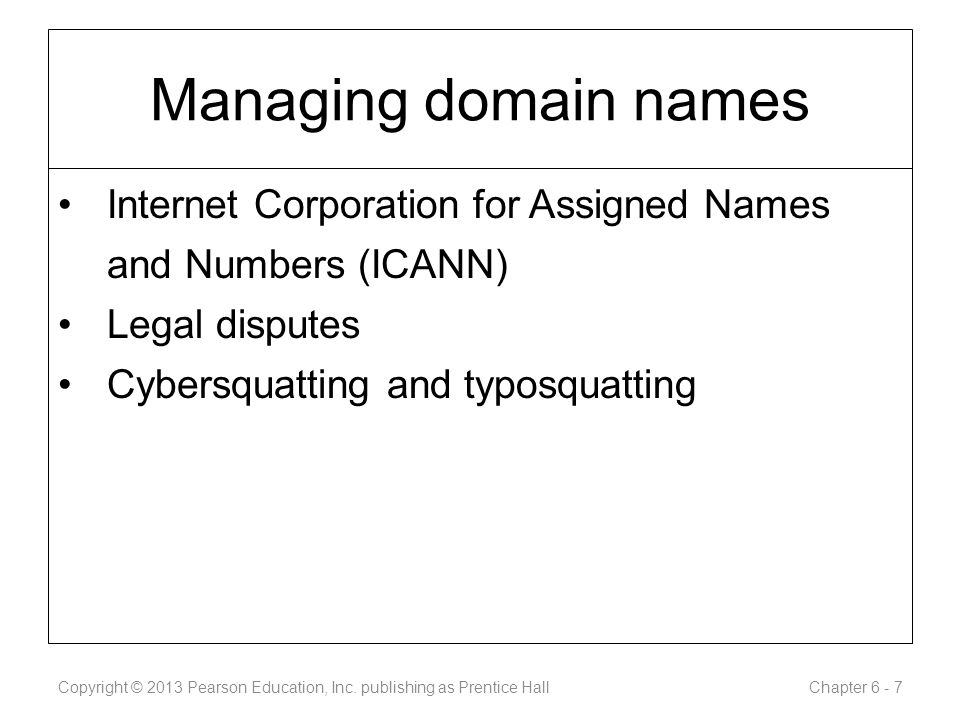 Managing domain names Internet Corporation for Assigned Names and Numbers (ICANN) Legal disputes Cybersquatting and typosquatting Copyright © 2013 Pearson Education, Inc.