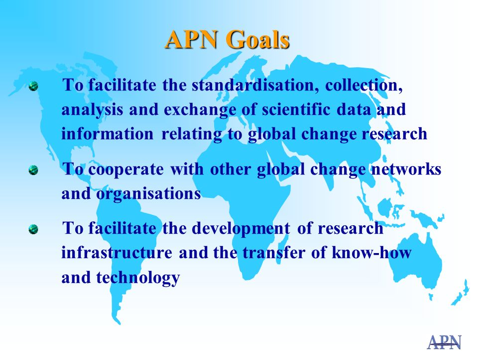 APN Goals To support regional cooperation in global change research on issues particularly relevant to the region To strengthen the interactions among scientists and policy makers, provide a scientific input to policy decision making and scientific knowledge to the public To improve the scientific and technical capabilities of nations of the region