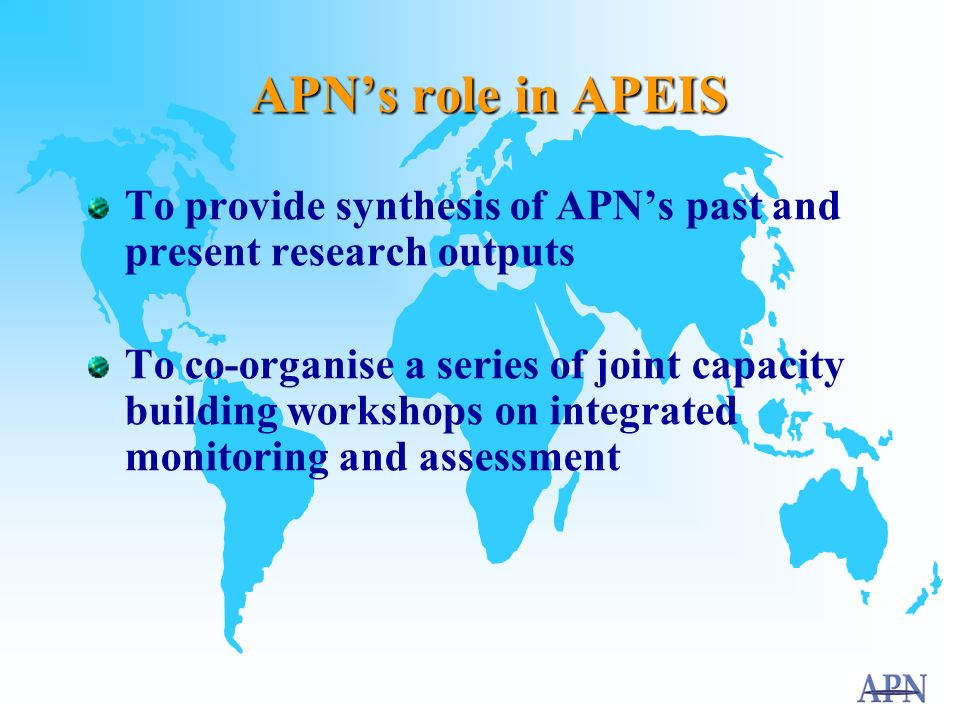 APN-APEIS Background  APEIS introduced as a new activity at 6 th APN Inter-Governmental Meeting (IGM) in 2001  IGM agreed to support APN's participation at the joint APEIS/MA workshop at the UNU in September 2001  UNU workshop identified the role of APN in APEIS