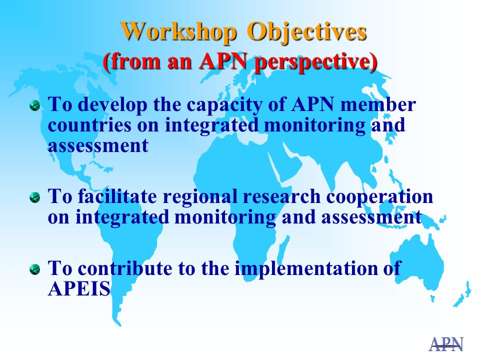 APN's role in APEIS To provide synthesis of APN's past and present research outputs To co-organise a series of joint capacity building workshops on integrated monitoring and assessment