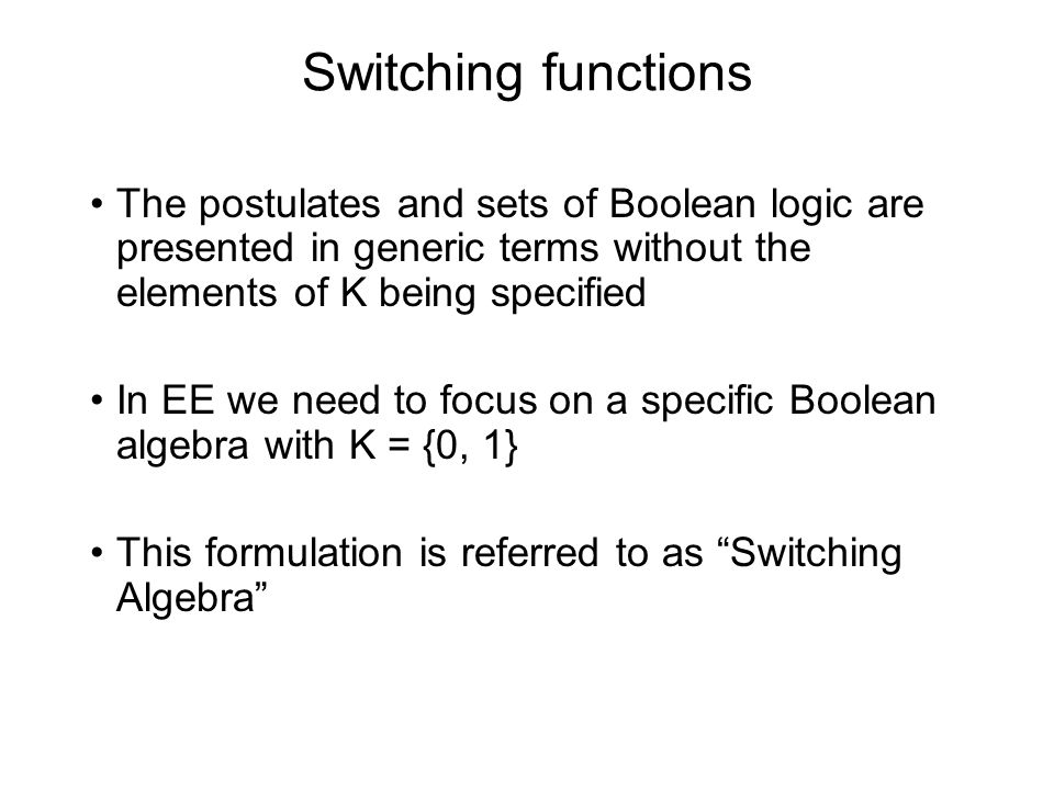 Switching functions The postulates and sets of Boolean logic are presented in generic terms without the elements of K being specified In EE we need to focus on a specific Boolean algebra with K = {0, 1} This formulation is referred to as Switching Algebra