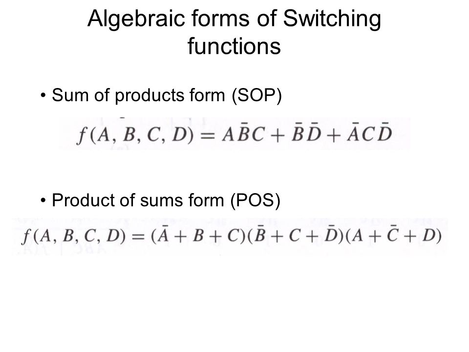 Algebraic forms of Switching functions Sum of products form (SOP) Product of sums form (POS)
