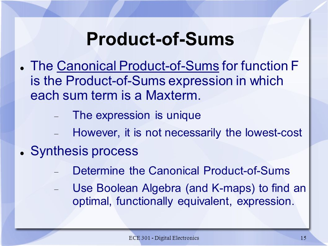 ECE 301 - Digital Electronics15 Product-of-Sums The Canonical Product-of-Sums for function F is the Product-of-Sums expression in which each sum term is a Maxterm.