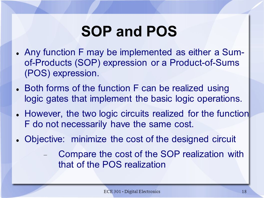 ECE 301 - Digital Electronics18 SOP and POS Any function F may be implemented as either a Sum- of-Products (SOP) expression or a Product-of-Sums (POS) expression.