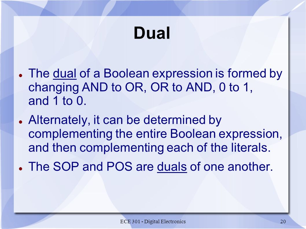 ECE 301 - Digital Electronics20 Dual The dual of a Boolean expression is formed by changing AND to OR, OR to AND, 0 to 1, and 1 to 0.