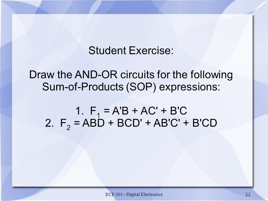 ECE 301 - Digital Electronics22 Student Exercise: Draw the AND-OR circuits for the following Sum-of-Products (SOP) expressions: 1.