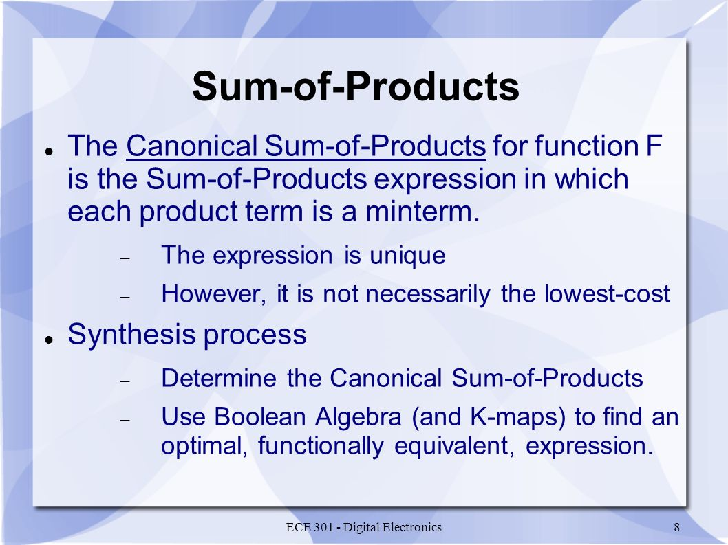 ECE 301 - Digital Electronics8 Sum-of-Products The Canonical Sum-of-Products for function F is the Sum-of-Products expression in which each product term is a minterm.