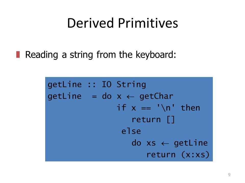 Derived Primitives 9 getLine :: IO String getLine = do x  getChar if x == \n then return [] else do xs  getLine return (x:xs) zReading a string from the keyboard:
