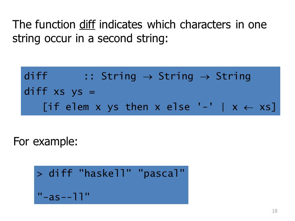 18 The function diff indicates which characters in one string occur in a second string: For example: > diff haskell pascal -as--ll diff :: String  String  String diff xs ys = [if elem x ys then x else - | x  xs]