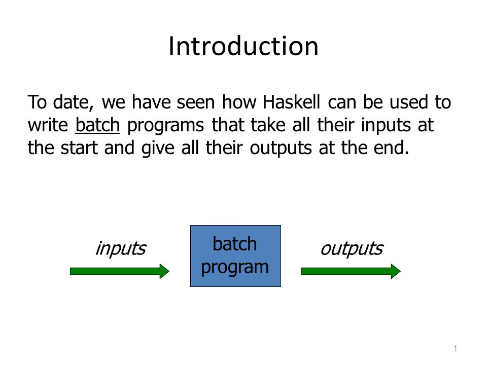Introduction 1 To date, we have seen how Haskell can be used to write batch programs that take all their inputs at the start and give all their outputs at the end.