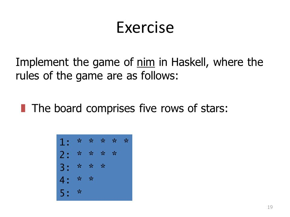 Exercise 19 Implement the game of nim in Haskell, where the rules of the game are as follows: zThe board comprises five rows of stars: 1: * * * * * 2: * * * * 3: * * * 4: * * 5: *