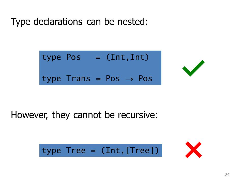24 Type declarations can be nested: type Pos = (Int,Int) type Trans = Pos  Pos However, they cannot be recursive: type Tree = (Int,[Tree])