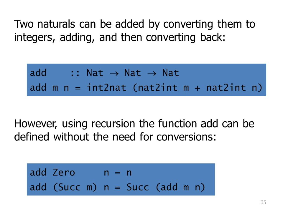 35 Two naturals can be added by converting them to integers, adding, and then converting back: However, using recursion the function add can be defined without the need for conversions: add :: Nat  Nat  Nat add m n = int2nat (nat2int m + nat2int n) add Zero n = n add (Succ m) n = Succ (add m n)