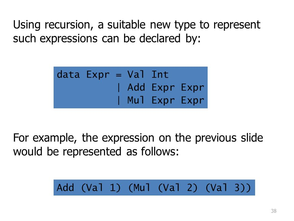 38 Using recursion, a suitable new type to represent such expressions can be declared by: For example, the expression on the previous slide would be represented as follows: data Expr = Val Int | Add Expr Expr | Mul Expr Expr Add (Val 1) (Mul (Val 2) (Val 3))