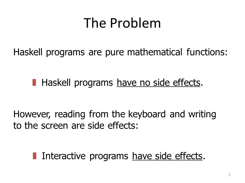 The Problem 3 Haskell programs are pure mathematical functions: However, reading from the keyboard and writing to the screen are side effects: zHaskell programs have no side effects.