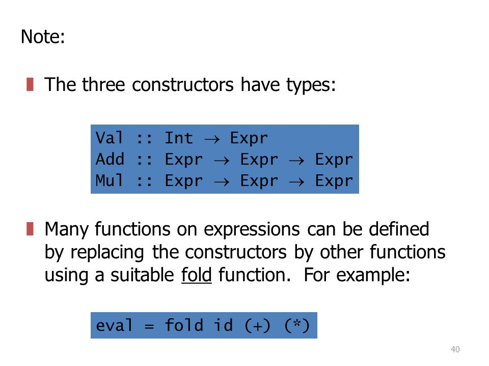 40 Note: zThe three constructors have types: Val :: Int  Expr Add :: Expr  Expr  Expr Mul :: Expr  Expr  Expr zMany functions on expressions can be defined by replacing the constructors by other functions using a suitable fold function.