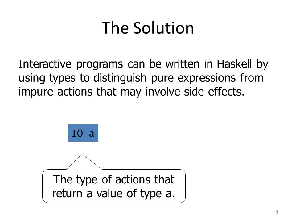 The Solution 4 Interactive programs can be written in Haskell by using types to distinguish pure expressions from impure actions that may involve side effects.