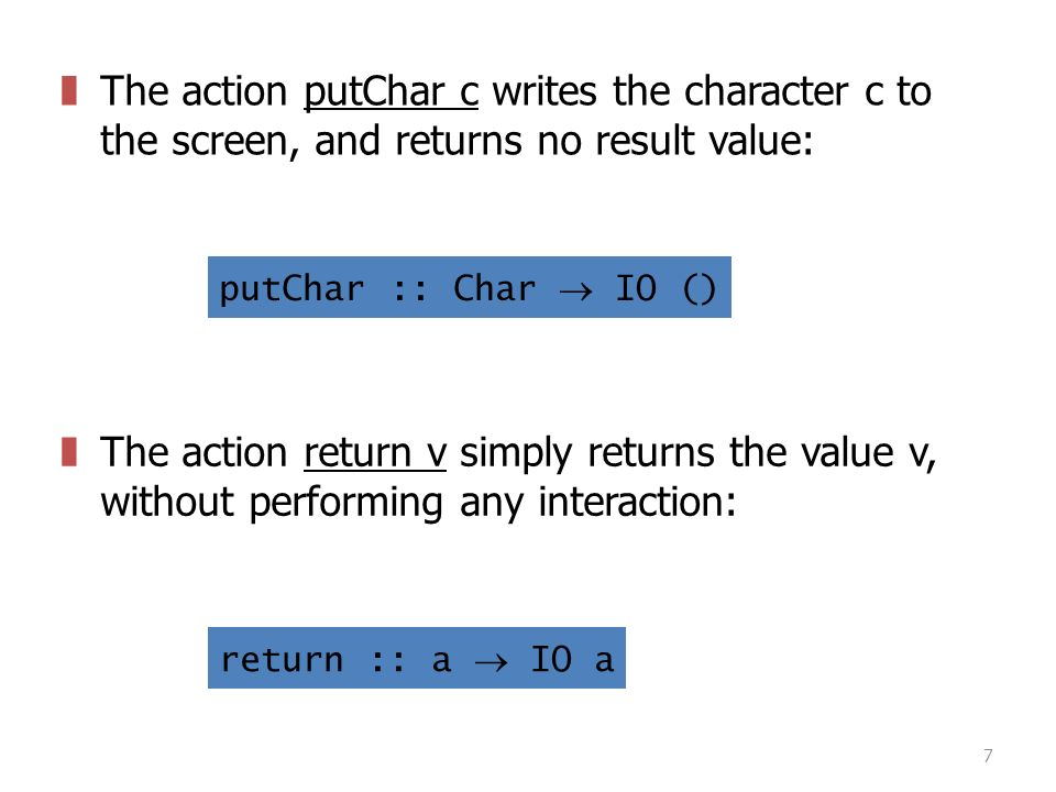 7 zThe action putChar c writes the character c to the screen, and returns no result value: putChar :: Char  IO () zThe action return v simply returns the value v, without performing any interaction: return :: a  IO a