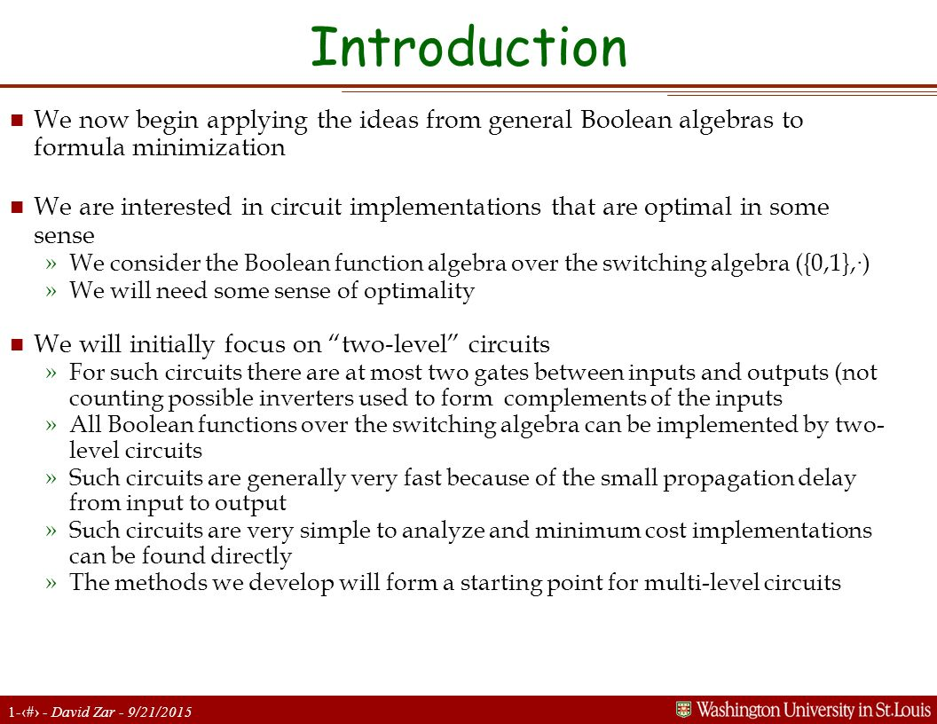 1-2 - David Zar - 9/21/2015 Introduction n We now begin applying the ideas from general Boolean algebras to formula minimization n We are interested in circuit implementations that are optimal in some sense »We consider the Boolean function algebra over the switching algebra ({0,1}, · ) »We will need some sense of optimality n We will initially focus on two-level circuits »For such circuits there are at most two gates between inputs and outputs (not counting possible inverters used to form complements of the inputs »All Boolean functions over the switching algebra can be implemented by two- level circuits »Such circuits are generally very fast because of the small propagation delay from input to output »Such circuits are very simple to analyze and minimum cost implementations can be found directly »The methods we develop will form a starting point for multi-level circuits