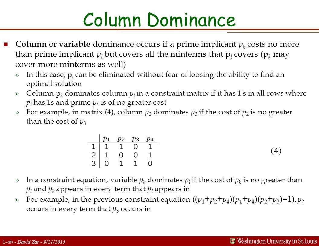 1-20 - David Zar - 9/21/2015 Column Dominance n Column or variable dominance occurs if a prime implicant p k costs no more than prime implicant p l but covers all the minterms that p l covers (p k may cover more minterms as well) »In this case, p l can be eliminated without fear of loosing the ability to find an optimal solution »Column p k dominates column p l in a constraint matrix if it has 1 s in all rows where p l has 1s and prime p k is of no greater cost »For example, in matrix (4), column p 2 dominates p 3 if the cost of p 2 is no greater than the cost of p 3 »In a constraint equation, variable p k dominates p l if the cost of p k is no greater than p l and p k appears in every term that p l appears in »For example, in the previous constraint equation ( ( p 1 + p 2 + p 4 )( p 1 + p 4 )( p 2 + p 3 )=1), p 2 occurs in every term that p 3 occurs in