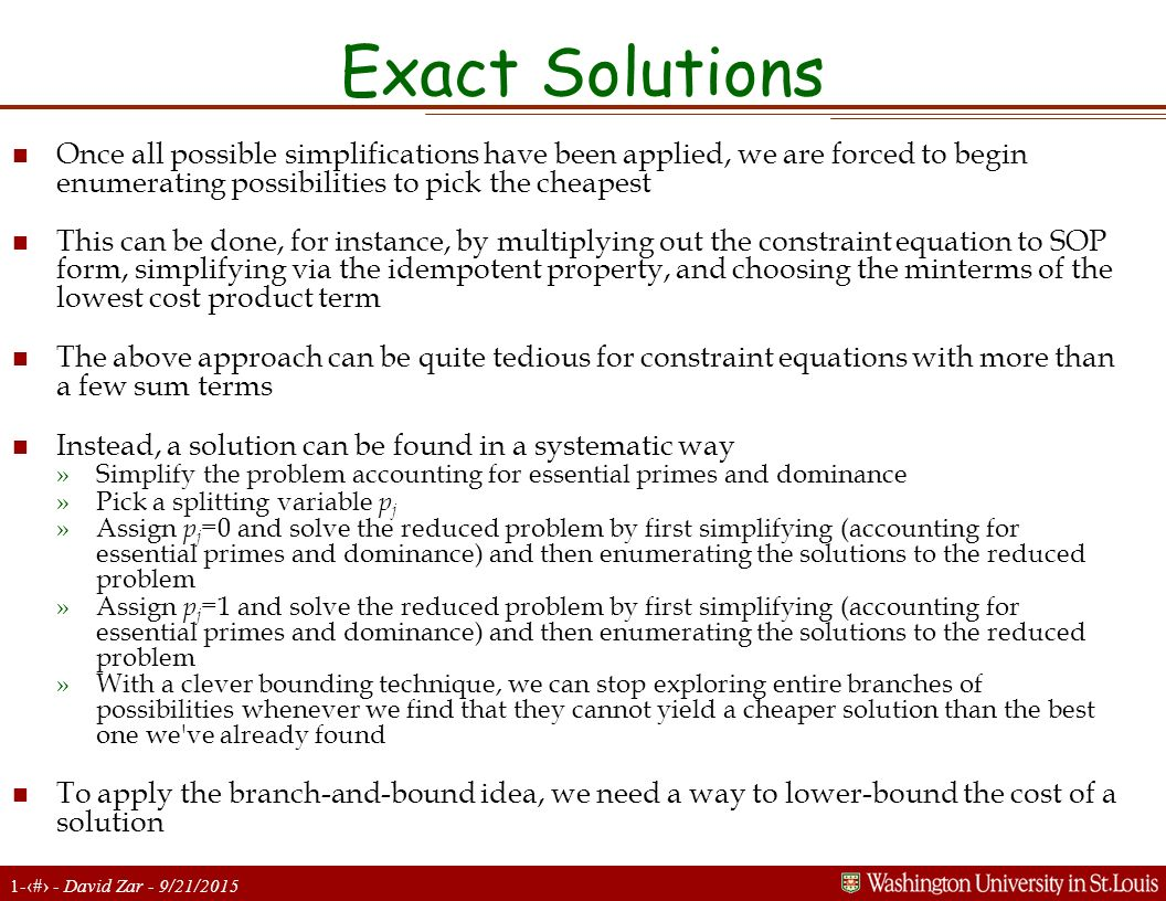 1-21 - David Zar - 9/21/2015 Exact Solutions n Once all possible simplifications have been applied, we are forced to begin enumerating possibilities to pick the cheapest n This can be done, for instance, by multiplying out the constraint equation to SOP form, simplifying via the idempotent property, and choosing the minterms of the lowest cost product term n The above approach can be quite tedious for constraint equations with more than a few sum terms n Instead, a solution can be found in a systematic way »Simplify the problem accounting for essential primes and dominance »Pick a splitting variable p j »Assign p j =0 and solve the reduced problem by first simplifying (accounting for essential primes and dominance) and then enumerating the solutions to the reduced problem »Assign p j =1 and solve the reduced problem by first simplifying (accounting for essential primes and dominance) and then enumerating the solutions to the reduced problem »With a clever bounding technique, we can stop exploring entire branches of possibilities whenever we find that they cannot yield a cheaper solution than the best one we ve already found n To apply the branch-and-bound idea, we need a way to lower-bound the cost of a solution