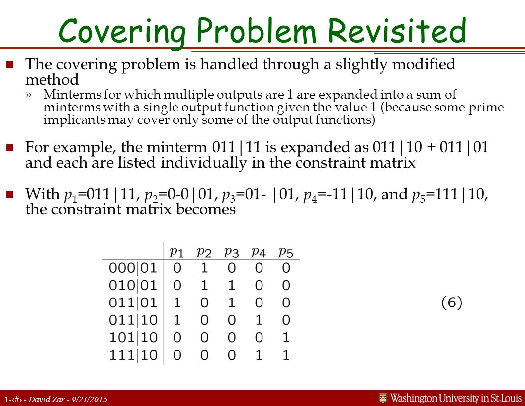 1-25 - David Zar - 9/21/2015 Covering Problem Revisited n The covering problem is handled through a slightly modified method »Minterms for which multiple outputs are 1 are expanded into a sum of minterms with a single output function given the value 1 (because some prime implicants may cover only some of the output functions) n For example, the minterm 011|11 is expanded as 011|10 + 011|01 and each are listed individually in the constraint matrix n With p 1 =011|11, p 2 =0-0|01, p 3 =01- |01, p 4 =-11|10, and p 5 =111|10, the constraint matrix becomes