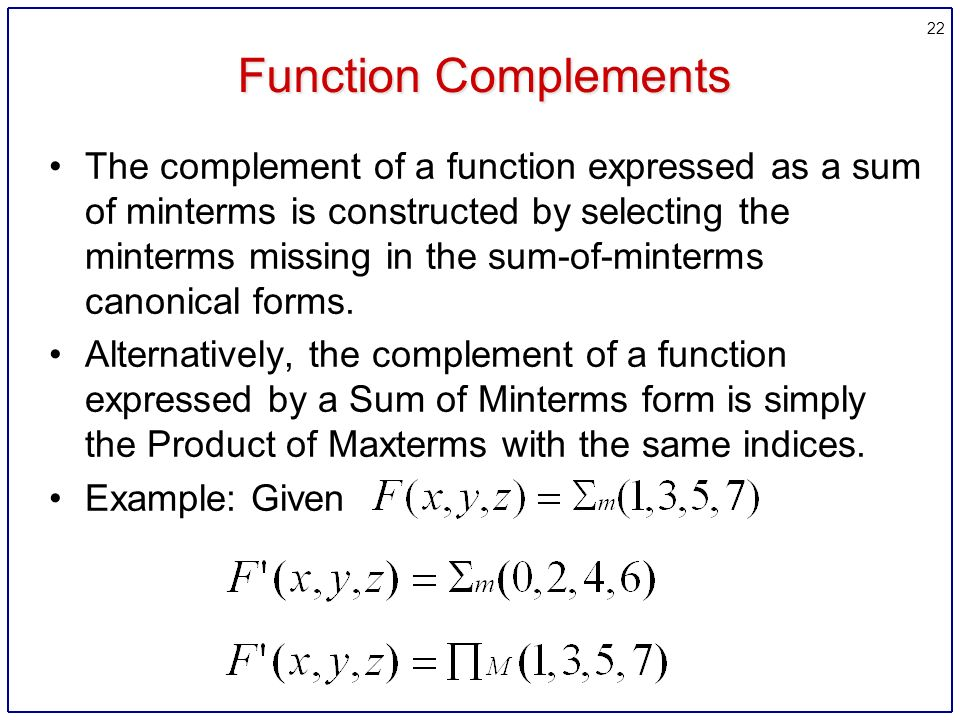 22 Function Complements The complement of a function expressed as a sum of minterms is constructed by selecting the minterms missing in the sum-of-minterms canonical forms.