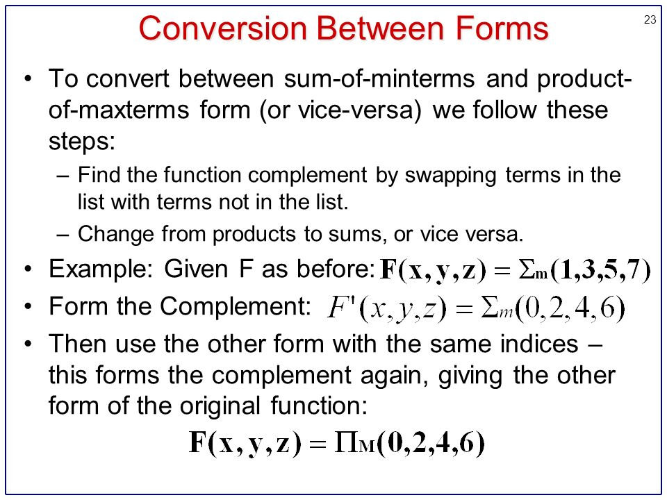 23 Conversion Between Forms To convert between sum-of-minterms and product- of-maxterms form (or vice-versa) we follow these steps: –Find the function complement by swapping terms in the list with terms not in the list.