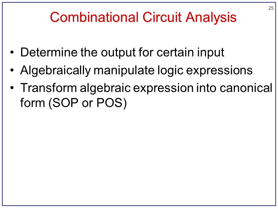 25 Combinational Circuit Analysis Determine the output for certain input Algebraically manipulate logic expressions Transform algebraic expression into canonical form (SOP or POS)