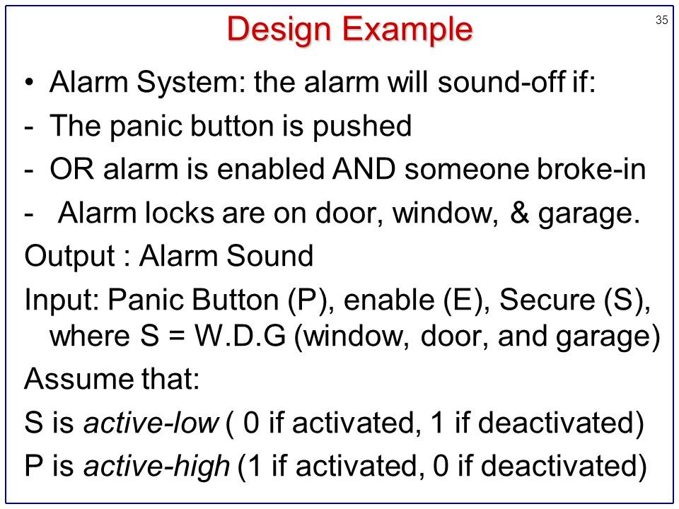35 Design Example Alarm System: the alarm will sound-off if: -The panic button is pushed -OR alarm is enabled AND someone broke-in - Alarm locks are on door, window, & garage.