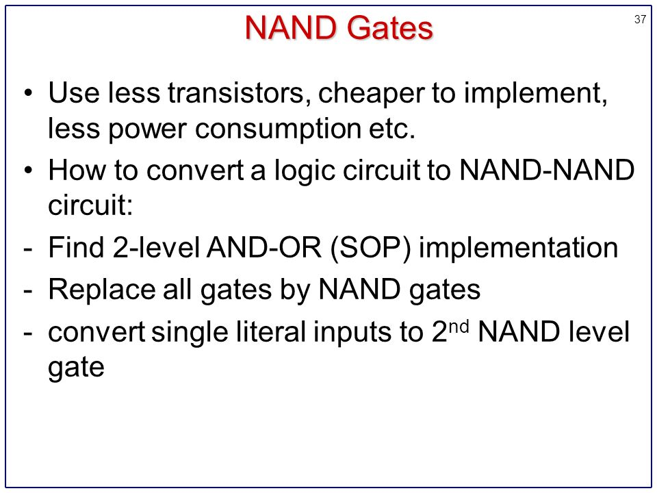 37 NAND Gates Use less transistors, cheaper to implement, less power consumption etc.