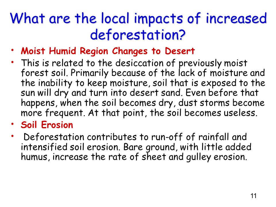11 What are the local impacts of increased deforestation? Moist Humid Region Changes to Desert This is related to the desiccation of previously moist