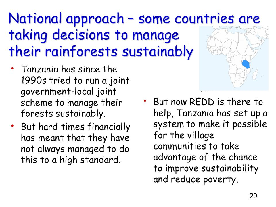 29 National approach – some countries are taking decisions to manage their rainforests sustainably Tanzania has since the 1990s tried to run a joint g