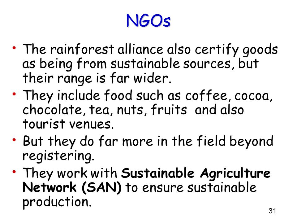 31 NGOs The rainforest alliance also certify goods as being from sustainable sources, but their range is far wider. They include food such as coffee,