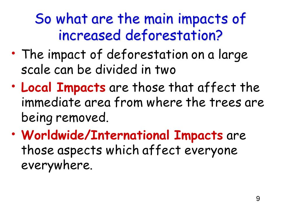 9 So what are the main impacts of increased deforestation? The impact of deforestation on a large scale can be divided in two Local Impacts are those