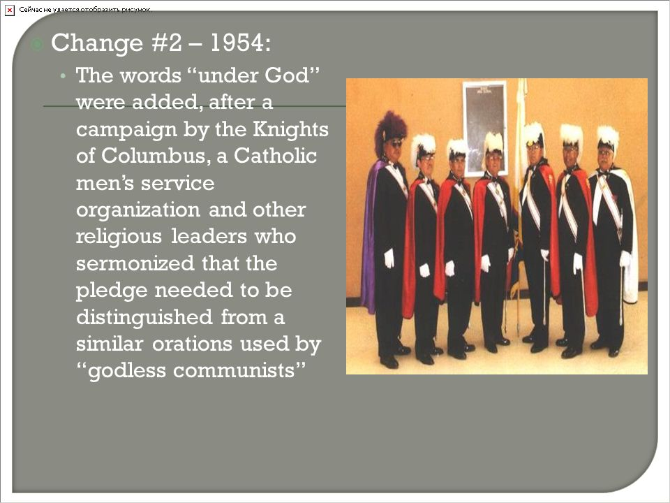  Change #2 – 1954: The words under God were added, after a campaign by the Knights of Columbus, a Catholic men's service organization and other religious leaders who sermonized that the pledge needed to be distinguished from a similar orations used by godless communists