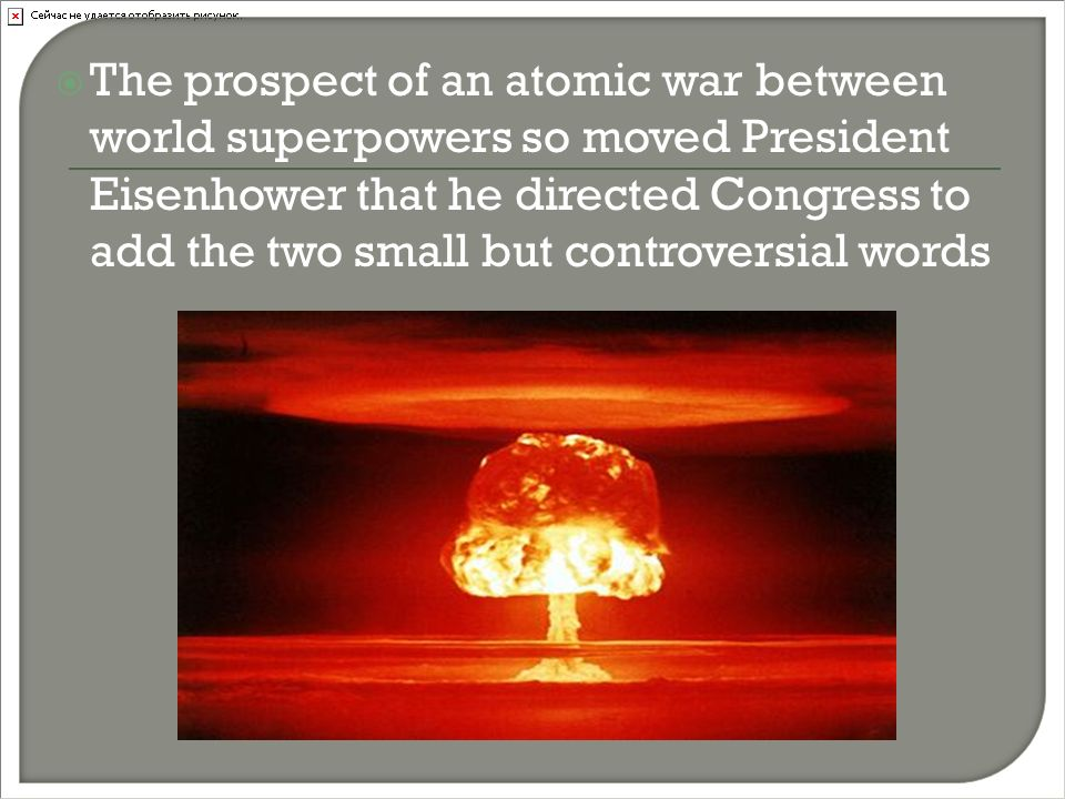  The prospect of an atomic war between world superpowers so moved President Eisenhower that he directed Congress to add the two small but controversial words
