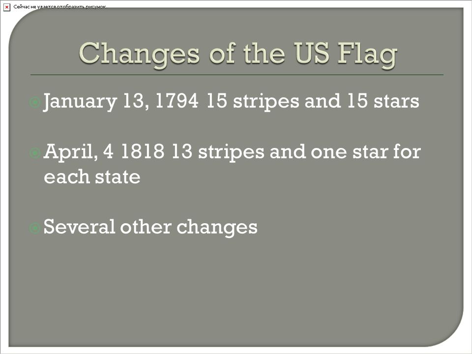  January 13, 1794 15 stripes and 15 stars  April, 4 1818 13 stripes and one star for each state  Several other changes