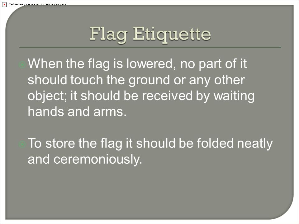  When the flag is lowered, no part of it should touch the ground or any other object; it should be received by waiting hands and arms.