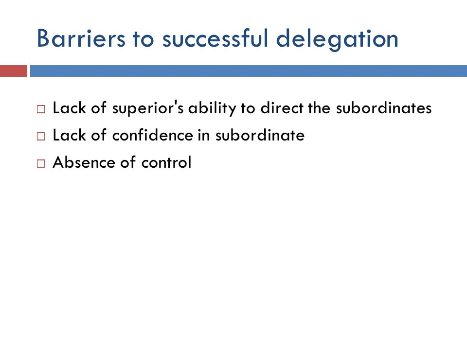 Barriers to successful delegation  Lack of superior's ability to direct the subordinates  Lack of confidence in subordinate  Absence of control