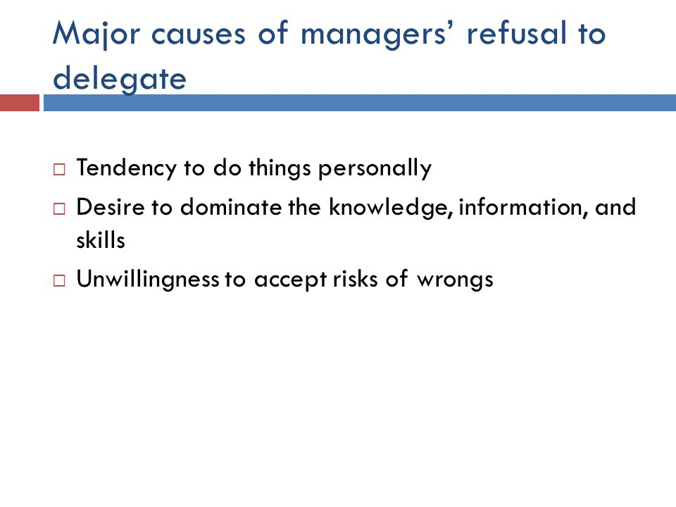 Major causes of managers' refusal to delegate  Tendency to do things personally  Desire to dominate the knowledge, information, and skills  Unwilli