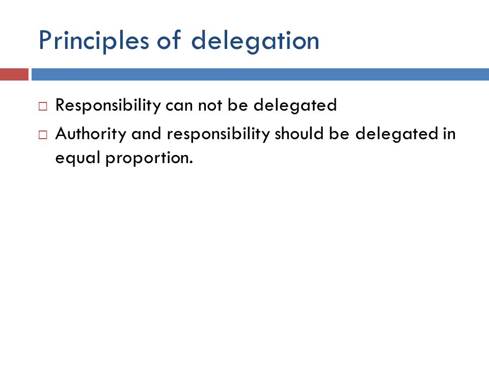 Principles of delegation  Responsibility can not be delegated  Authority and responsibility should be delegated in equal proportion.