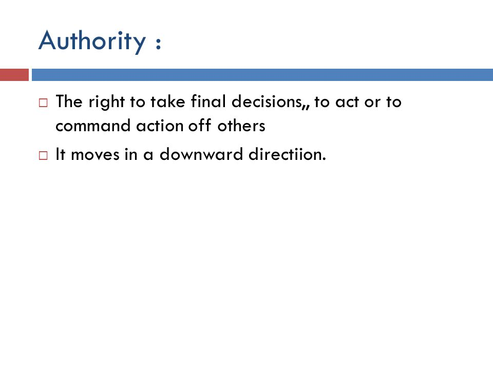 Authority :  The right to take final decisions,, to act or to command action off others  It moves in a downward directiion.