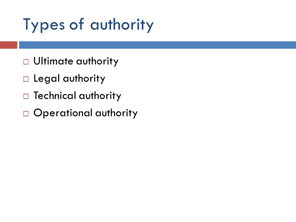 Types of authority  Ultimate authority  Legal authority  Technical authority  Operational authority