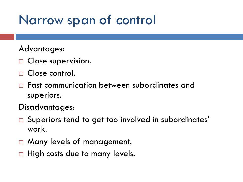 Narrow span of control Advantages:  Close supervision.  Close control.  Fast communication between subordinates and superiors. Disadvantages:  Sup