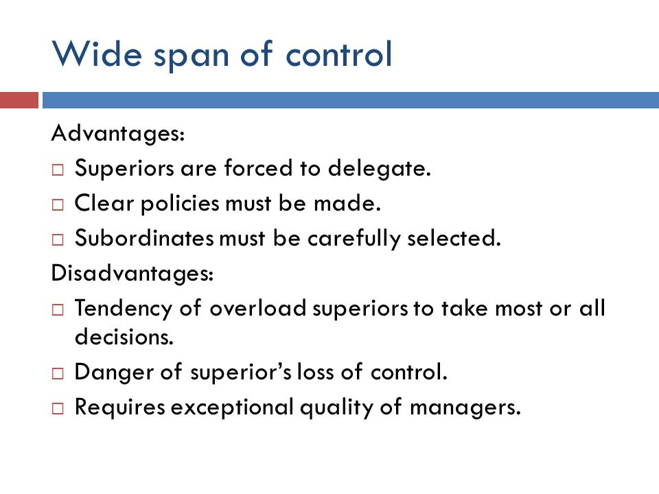 Wide span of control Advantages:  Superiors are forced to delegate.  Clear policies must be made.  Subordinates must be carefully selected. Disadva