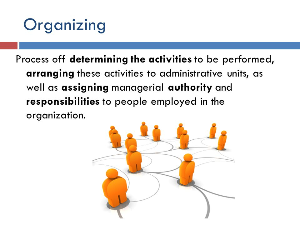 Organizing Process off determining the activities to be performed, arranging these activities to administrative units, as well as assigning managerial