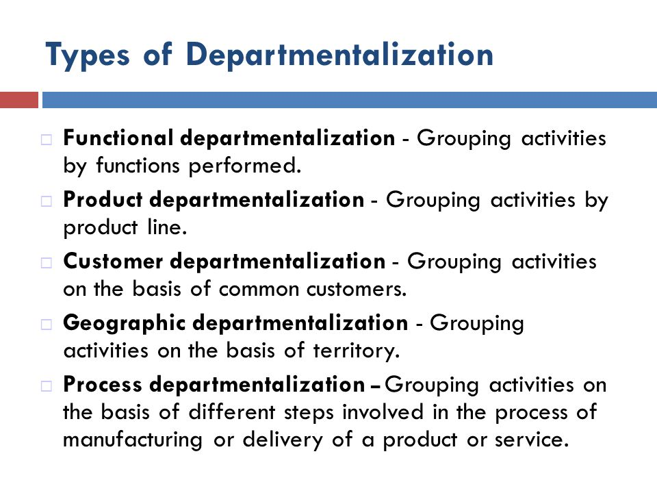 Types of Departmentalization  Functional departmentalization - Grouping activities by functions performed.  Product departmentalization - Grouping a