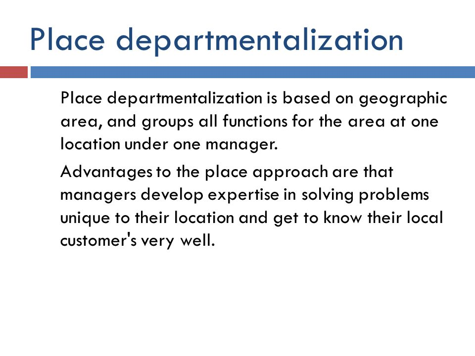 Place departmentalization Place departmentalization is based on geographic area, and groups all functions for the area at one location under one manag