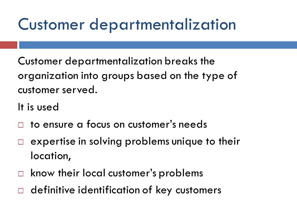 Customer departmentalization Customer departmentalization breaks the organization into groups based on the type of customer served. It is used  to en